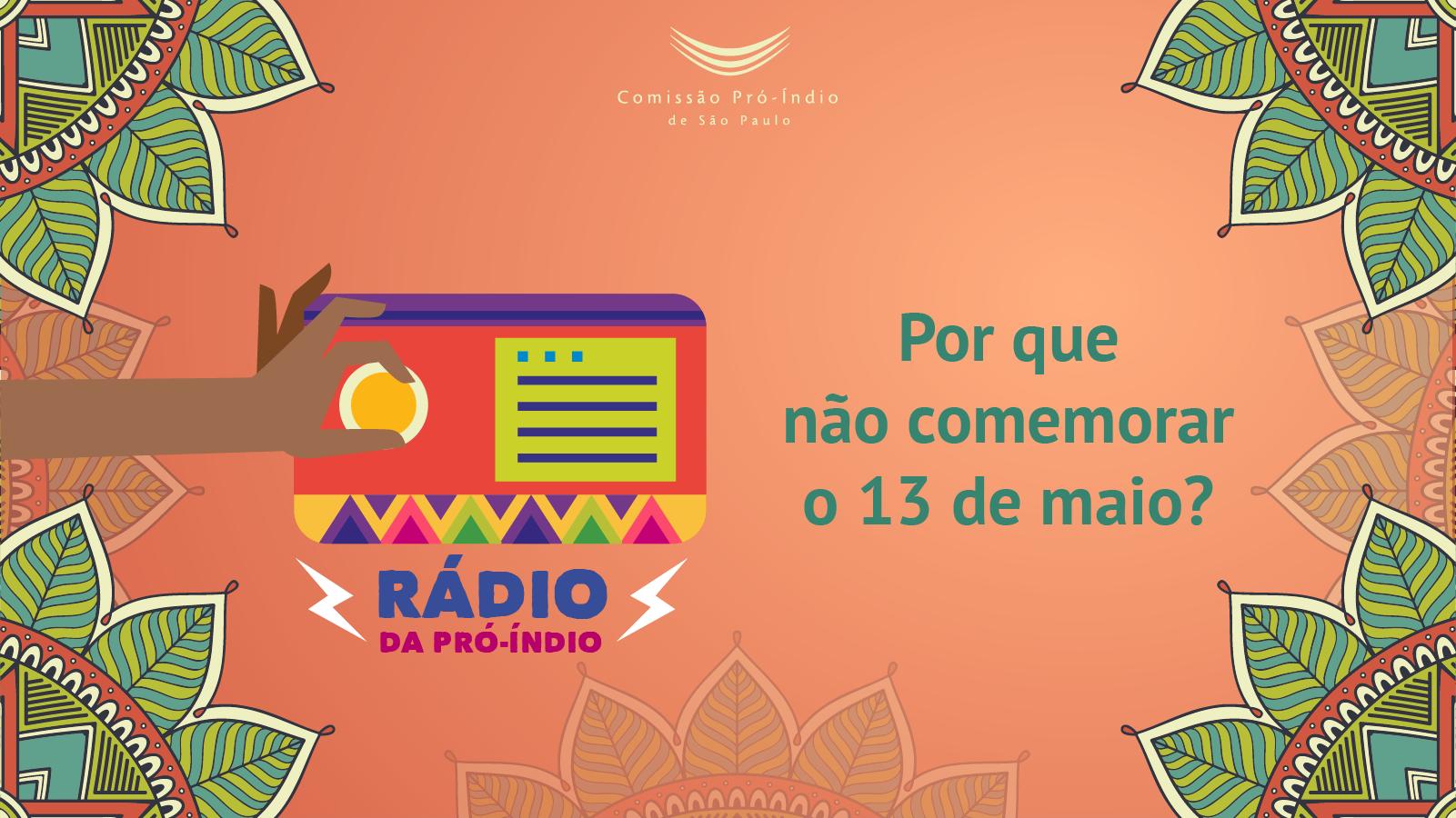 Novo episódio da Rádio da Pró-Índio - Por que não devemos comemorar o 13 de maio